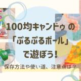 100均の「ぷるぷるボール(ぷよぷよボール)」で遊ぼう!保存方法や使い道、注意点は?